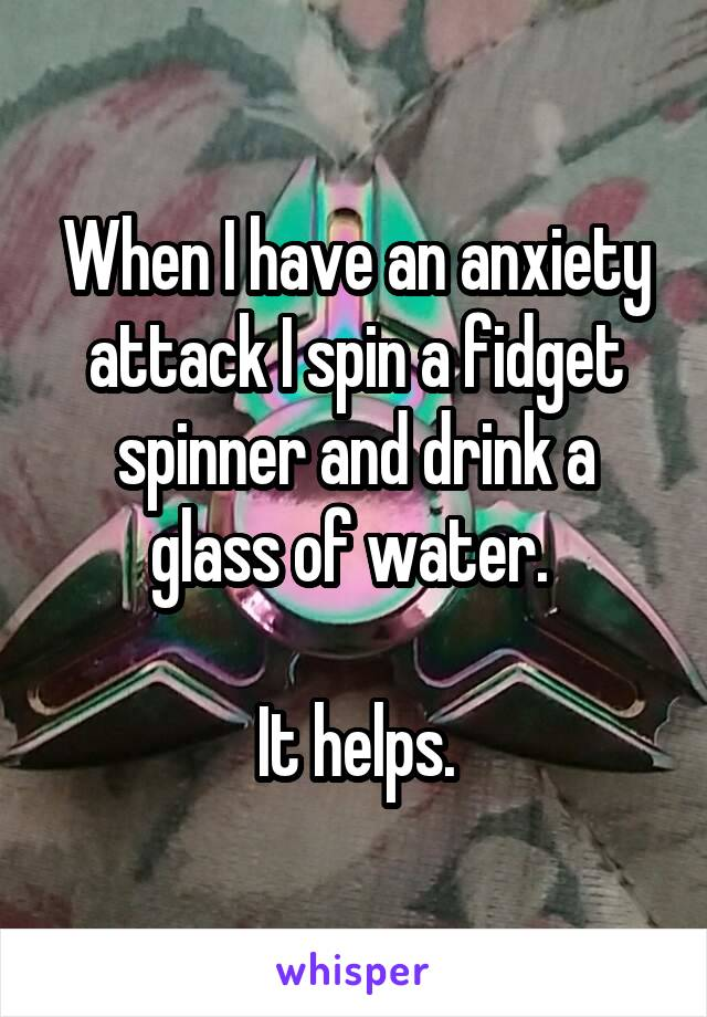 When I have an anxiety attack I spin a fidget spinner and drink a glass of water.   It helps.