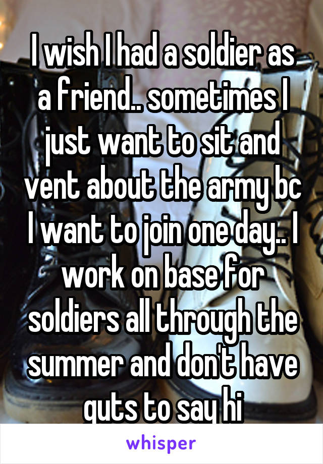 I wish I had a soldier as a friend.. sometimes I just want to sit and vent about the army bc I want to join one day.. I work on base for soldiers all through the summer and don't have guts to say hi