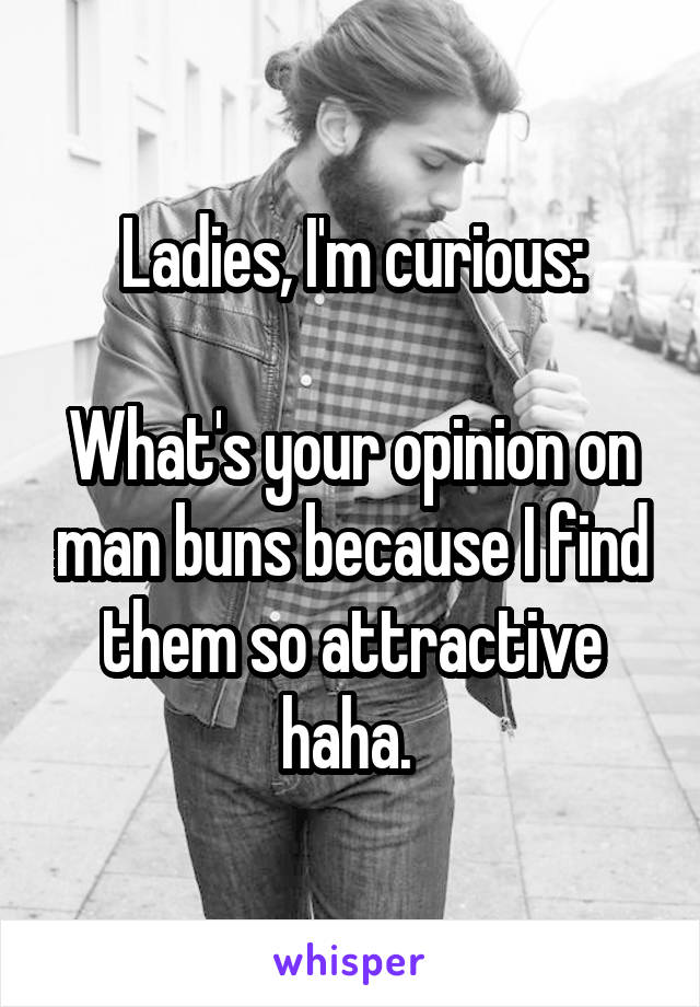 Ladies, I'm curious:  What's your opinion on man buns because I find them so attractive haha.