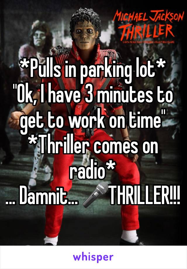 "*Pulls in parking lot* ""Ok, I have 3 minutes to get to work on time"" *Thriller comes on radio* ... Damnit... 🎤THRILLER!!!"