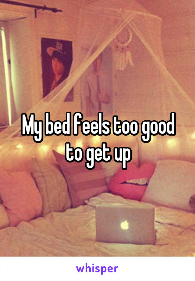 My bed feels too good to get up