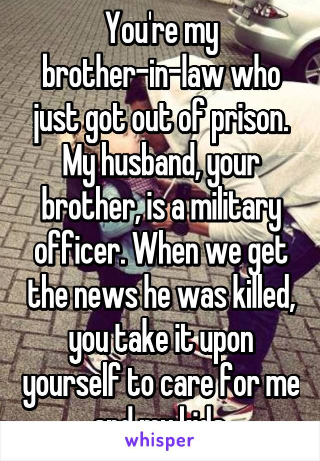 You're my brother-in-law who just got out of prison. My husband, your brother, is a military officer. When we get the news he was killed, you take it upon yourself to care for me and my kids.