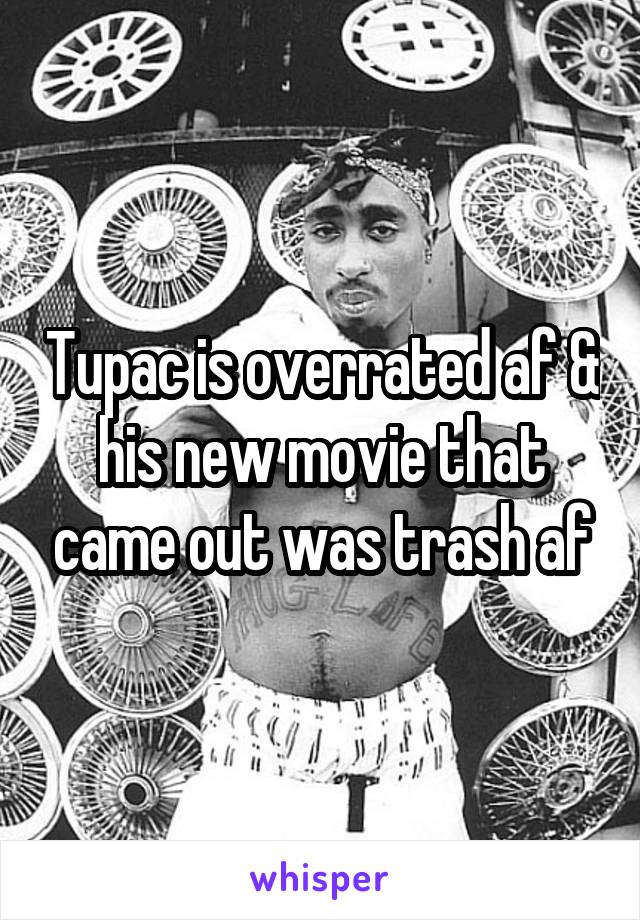 Tupac is overrated af & his new movie that came out was trash af