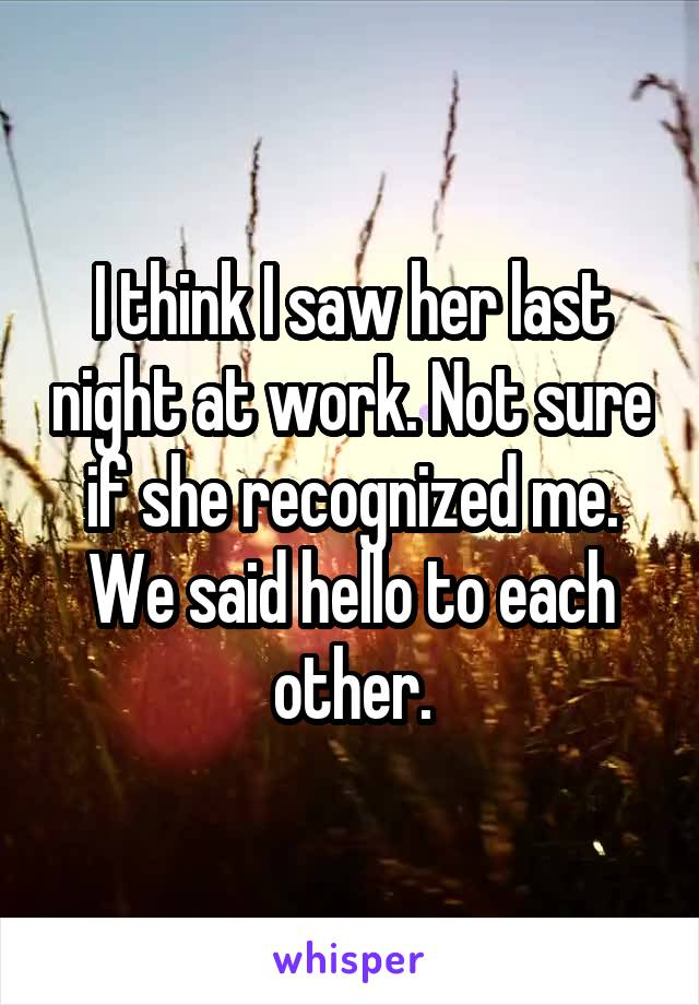 I think I saw her last night at work. Not sure if she recognized me. We said hello to each other.