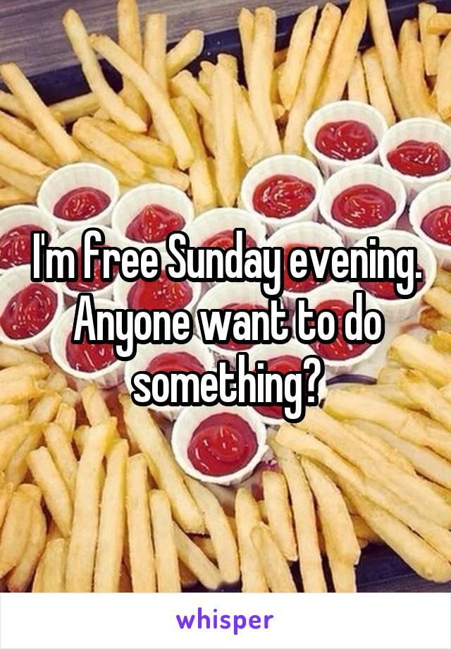 I'm free Sunday evening. Anyone want to do something?
