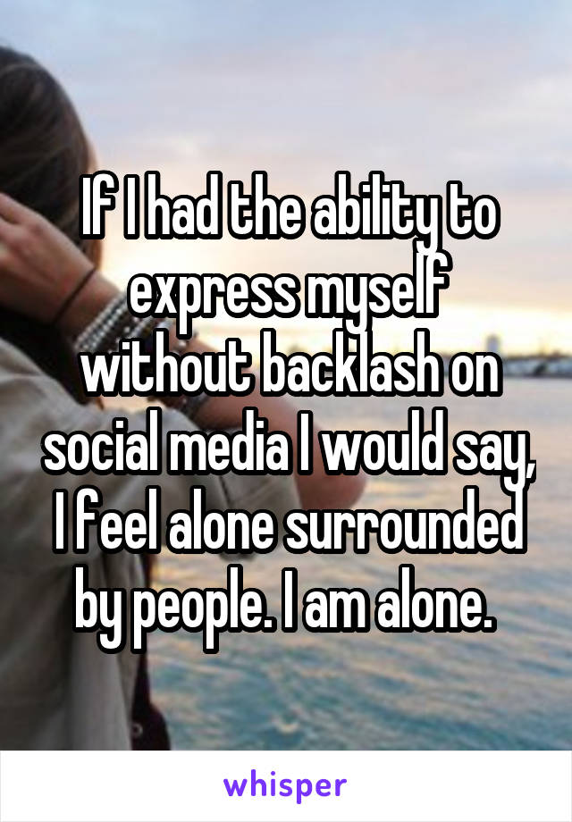 If I had the ability to express myself without backlash on social media I would say, I feel alone surrounded by people. I am alone.