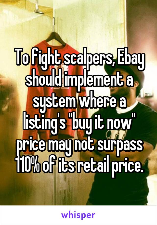 """To fight scalpers, Ebay should implement a system where a listing's """"buy it now"""" price may not surpass 110% of its retail price."""