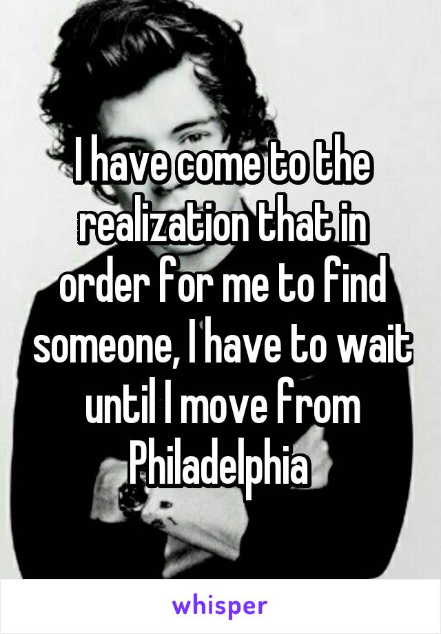 I have come to the realization that in order for me to find someone, I have to wait until I move from Philadelphia