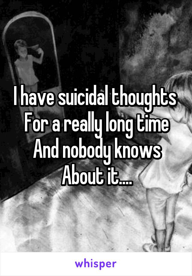 I have suicidal thoughts  For a really long time And nobody knows About it....