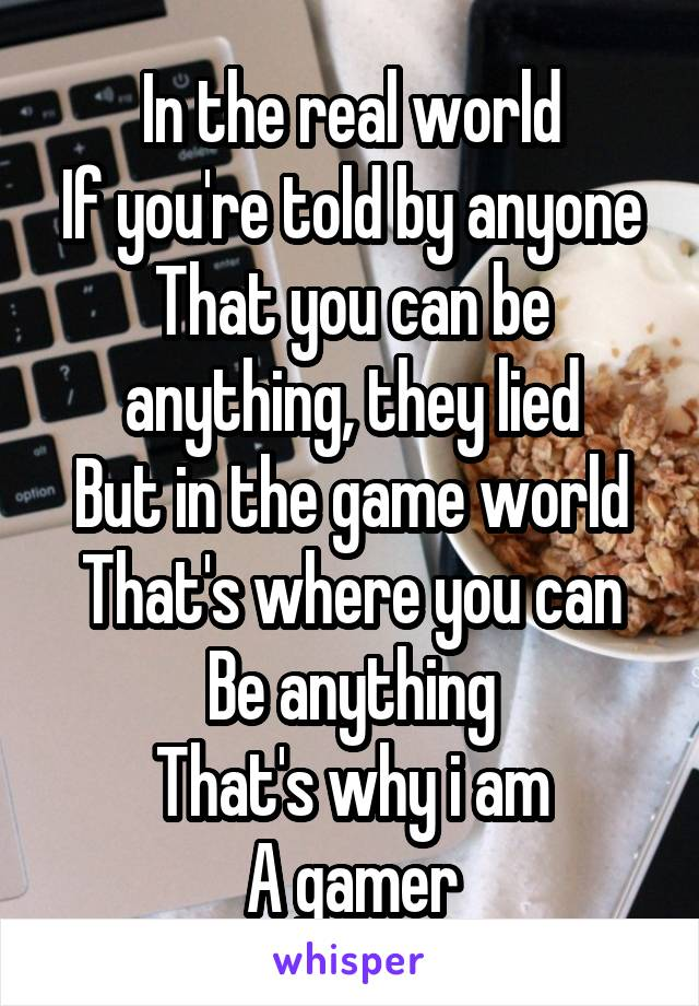 In the real world If you're told by anyone That you can be anything, they lied But in the game world That's where you can Be anything That's why i am A gamer