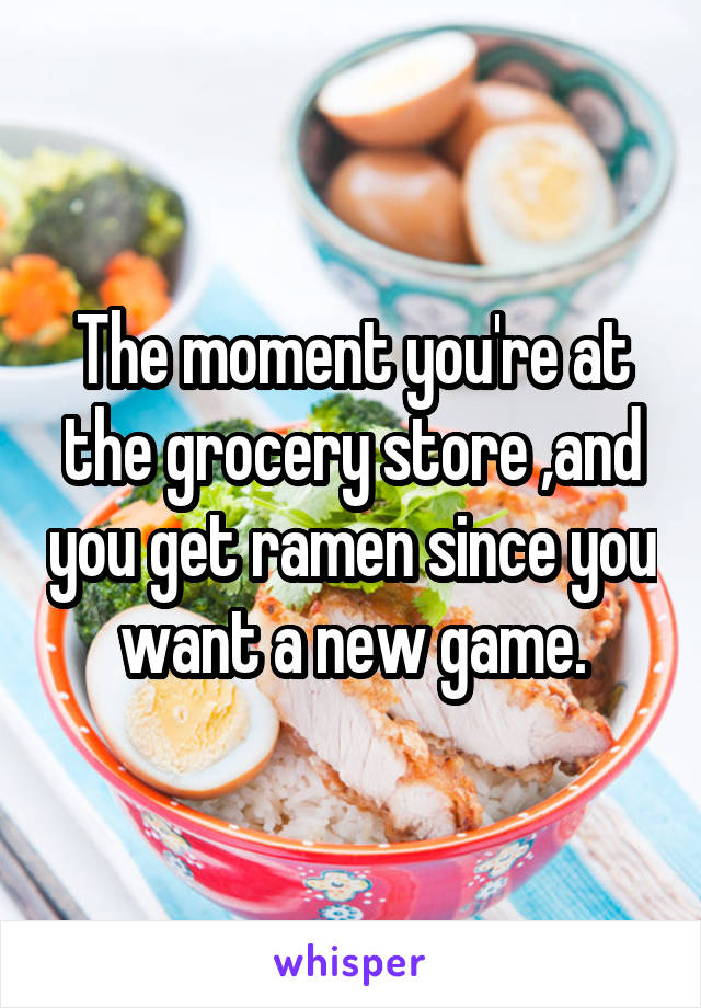 The moment you're at the grocery store ,and you get ramen since you want a new game.