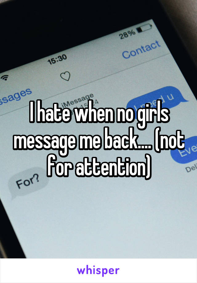 I hate when no girls message me back.... (not for attention)