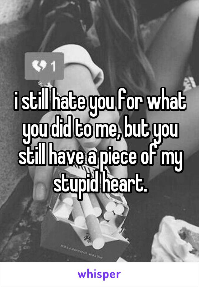 i still hate you for what you did to me, but you still have a piece of my stupid heart.