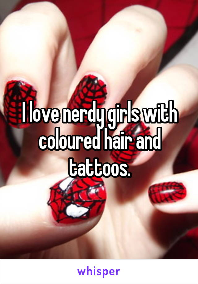 I love nerdy girls with coloured hair and tattoos.