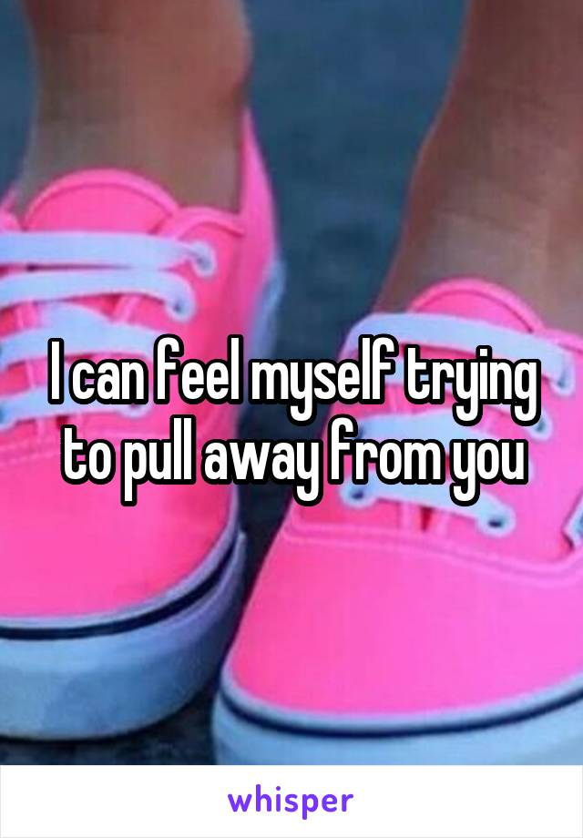 I can feel myself trying to pull away from you