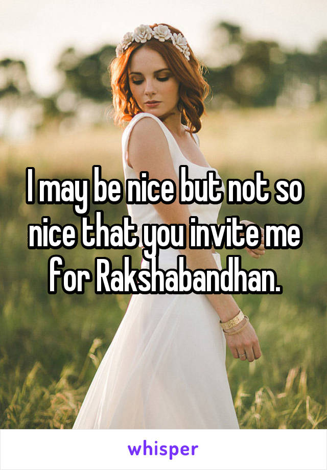 I may be nice but not so nice that you invite me for Rakshabandhan.
