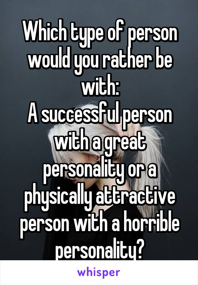 Which type of person would you rather be with: A successful person with a great personality or a physically attractive person with a horrible personality?