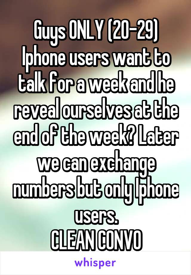 Guys ONLY (20-29) Iphone users want to talk for a week and he reveal ourselves at the end of the week? Later we can exchange numbers but only Iphone users. CLEAN CONVO