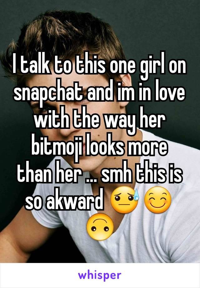 I talk to this one girl on snapchat and im in love with the way her bitmoji looks more than her ... smh this is so akward 😓😊🙃