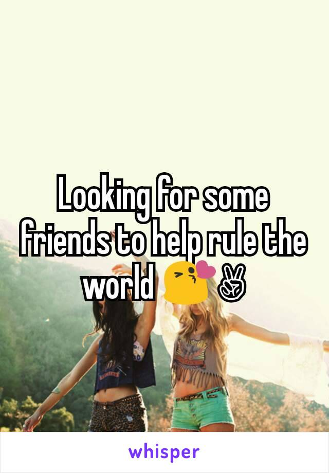 Looking for some friends to help rule the world 😘✌