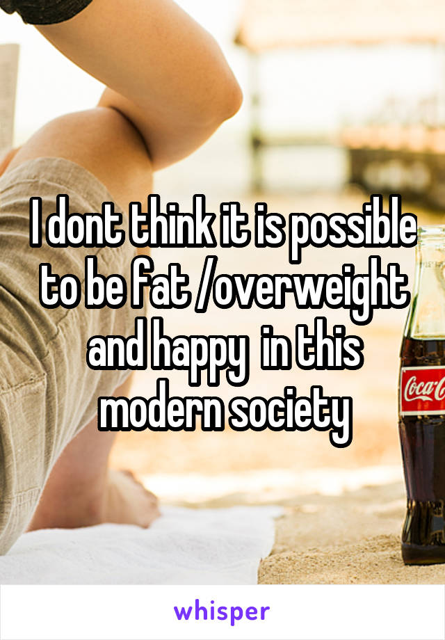 I dont think it is possible to be fat /overweight and happy  in this modern society
