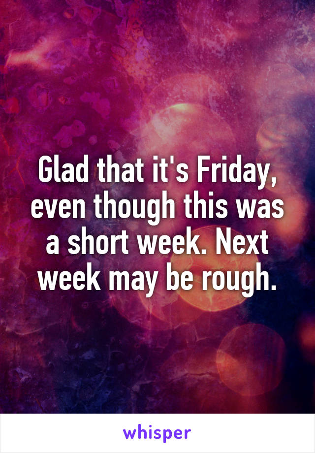 Glad that it's Friday, even though this was a short week. Next week may be rough.