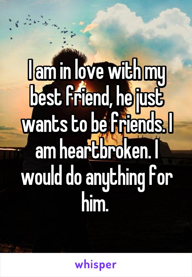 I am in love with my best friend, he just wants to be friends. I am heartbroken. I would do anything for him.