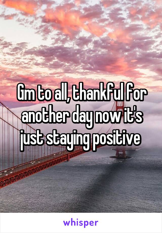 Gm to all, thankful for another day now it's just staying positive