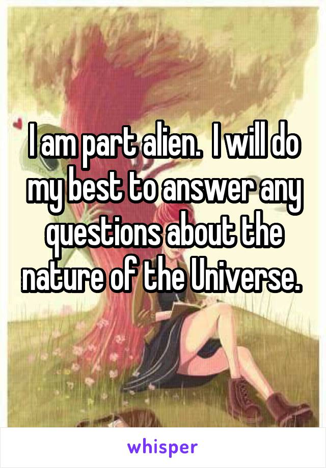 I am part alien.  I will do my best to answer any questions about the nature of the Universe.