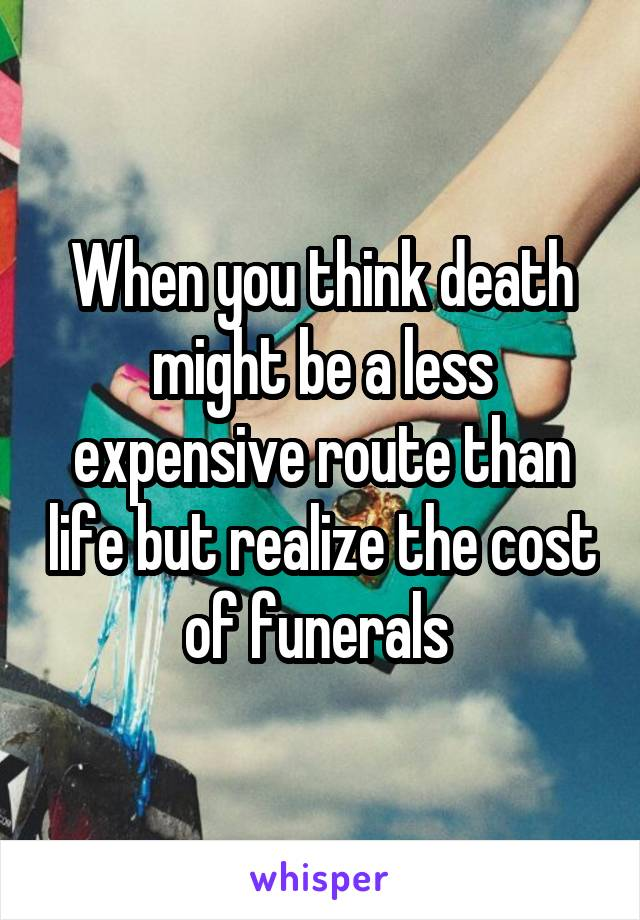 When you think death might be a less expensive route than life but realize the cost of funerals