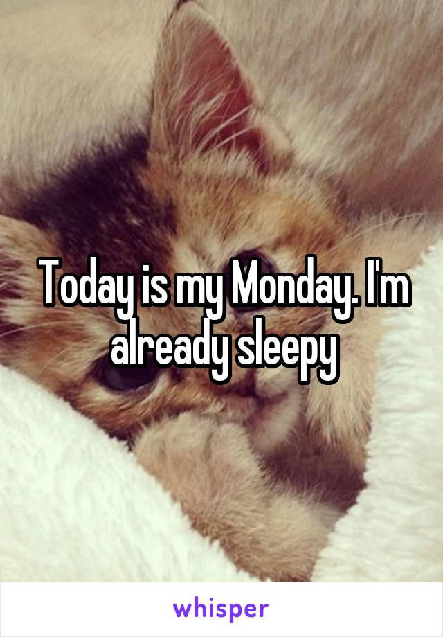 Today is my Monday. I'm already sleepy
