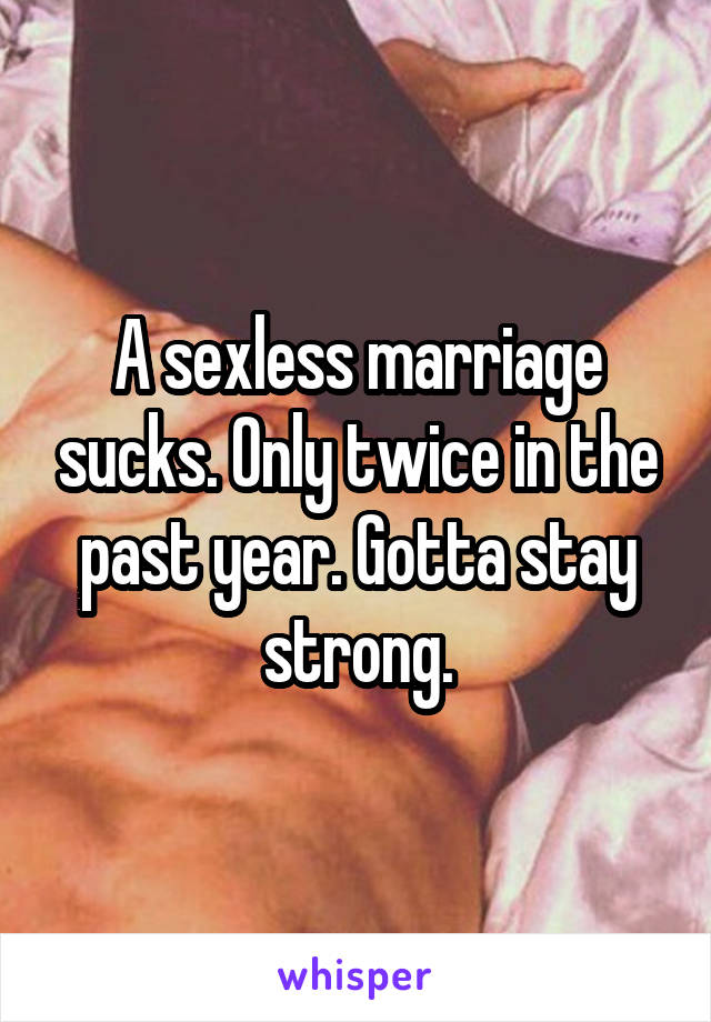 A sexless marriage sucks. Only twice in the past year. Gotta stay strong.
