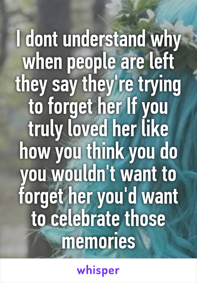 I dont understand why when people are left they say they're trying to forget her If you truly loved her like how you think you do you wouldn't want to forget her you'd want to celebrate those memories