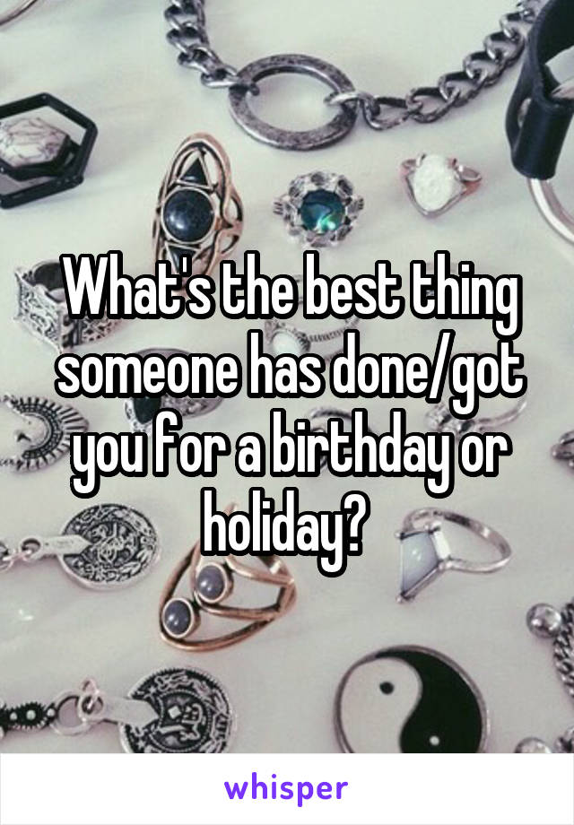 What's the best thing someone has done/got you for a birthday or holiday?