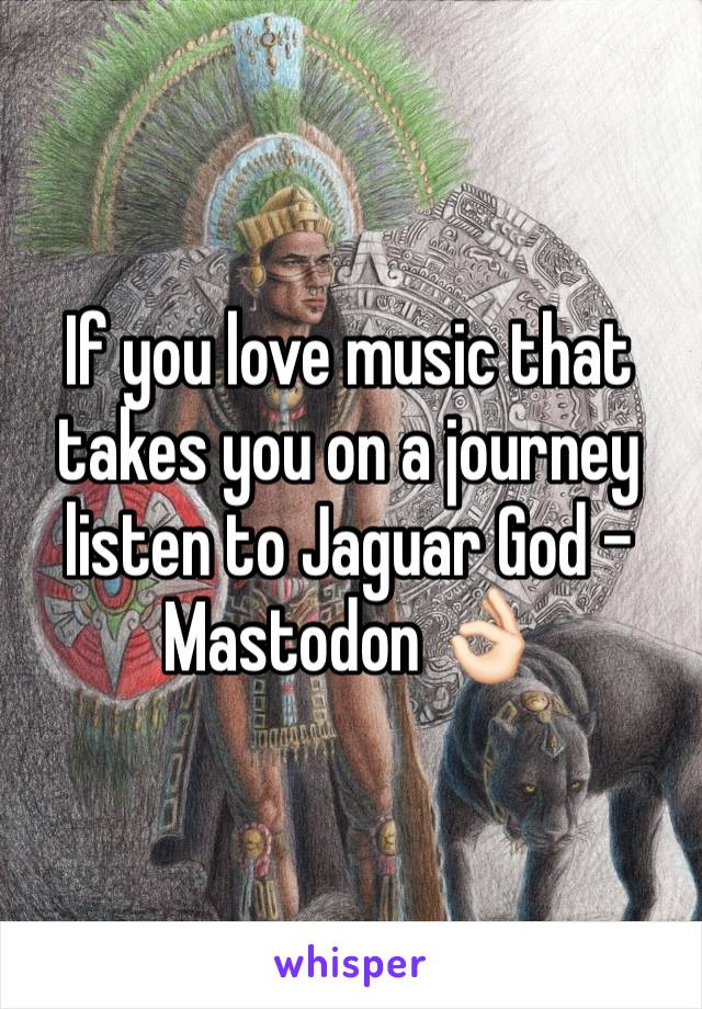 If you love music that takes you on a journey listen to Jaguar God - Mastodon 👌🏻