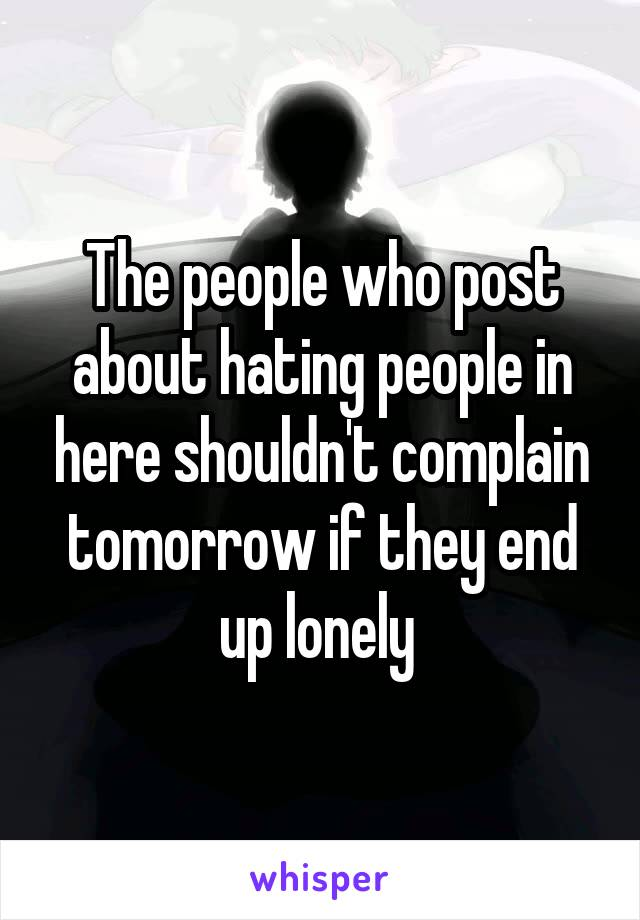 The people who post about hating people in here shouldn't complain tomorrow if they end up lonely