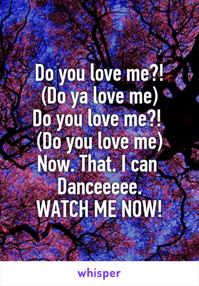 Do you love me?! (Do ya love me) Do you love me?!  (Do you love me) Now. That. I can  Danceeeee. WATCH ME NOW!