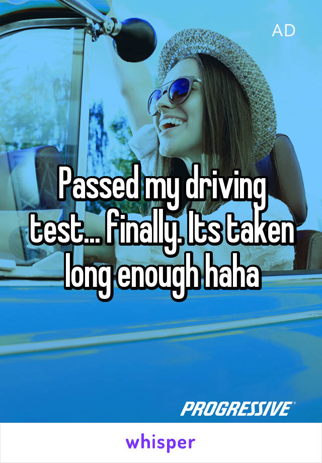 Passed my driving test... finally. Its taken long enough haha