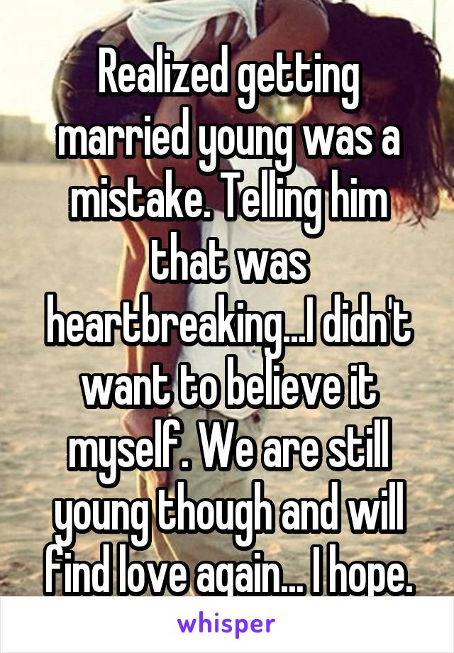 Realized getting married young was a mistake. Telling him that was heartbreaking...I didn't want to believe it myself. We are still young though and will find love again... I hope.