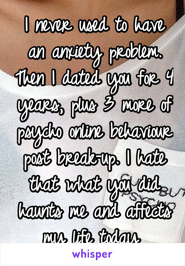 I never used to have an anxiety problem. Then I dated you for 4 years, plus 3 more of psycho online behaviour post break-up. I hate that what you did haunts me and affects my life today