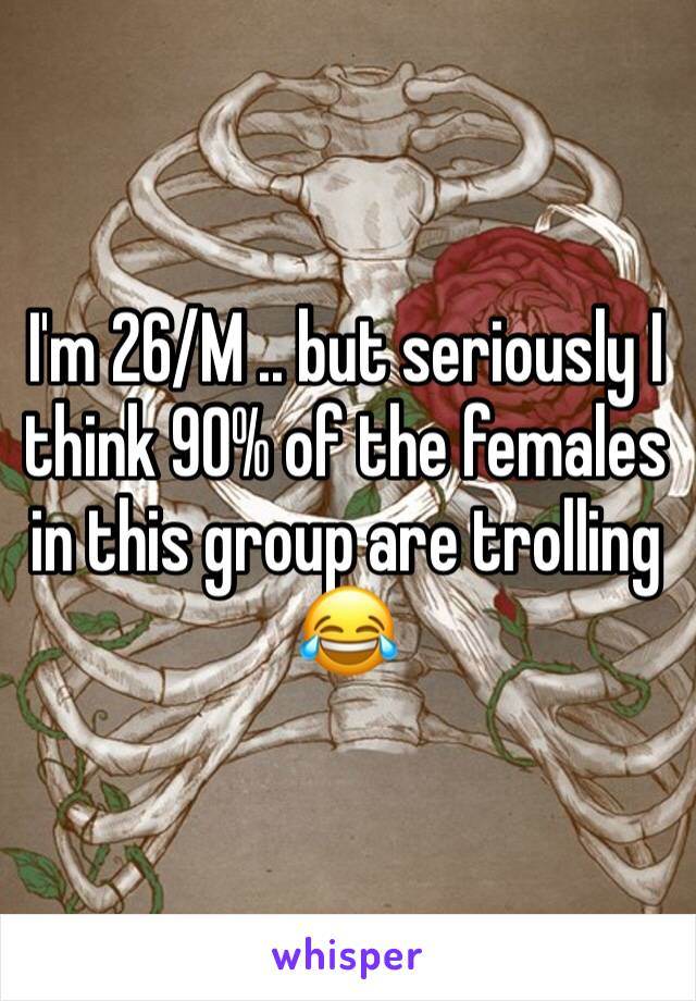 I'm 26/M .. but seriously I think 90% of the females in this group are trolling 😂