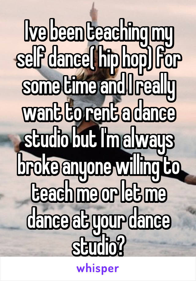 Ive been teaching my self dance( hip hop) for some time and I really want to rent a dance studio but I'm always broke anyone willing to teach me or let me dance at your dance studio?