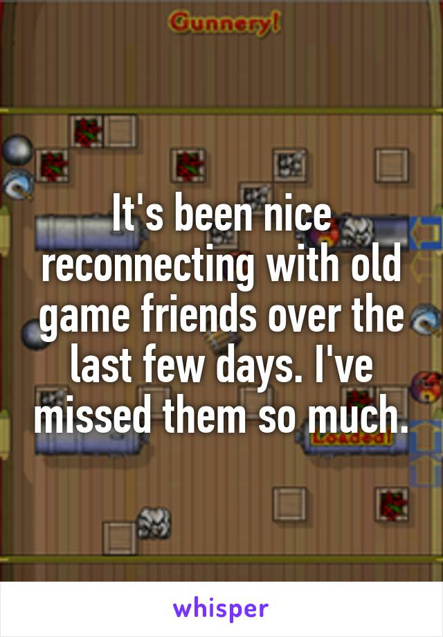It's been nice reconnecting with old game friends over the last few days. I've missed them so much.