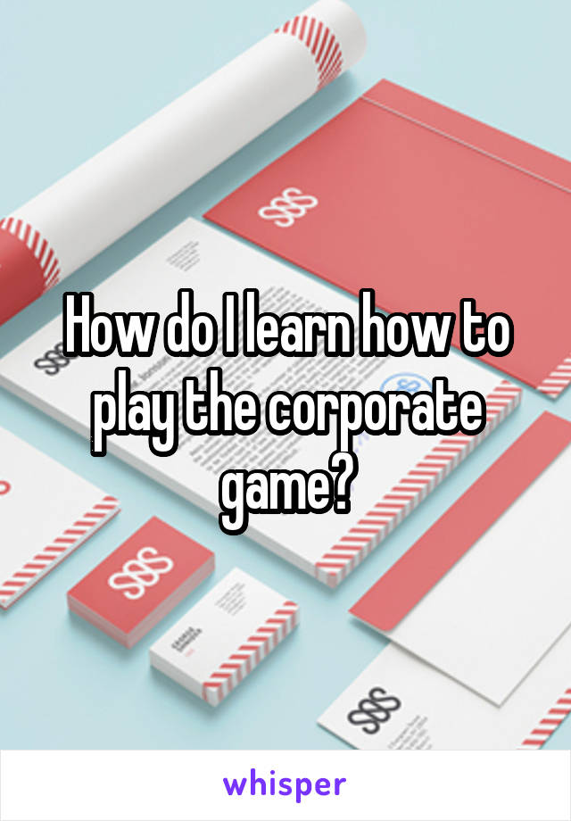 How do I learn how to play the corporate game?