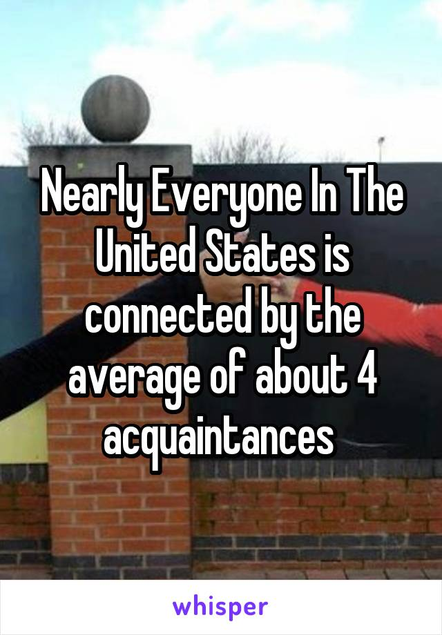Nearly Everyone In The United States is connected by the average of about 4 acquaintances
