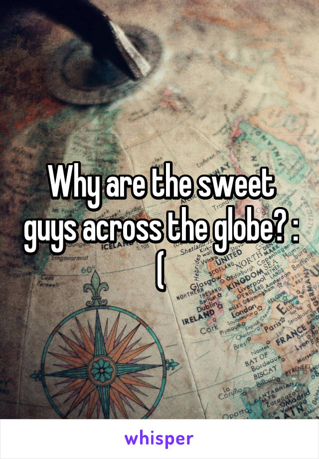 Why are the sweet guys across the globe? : (