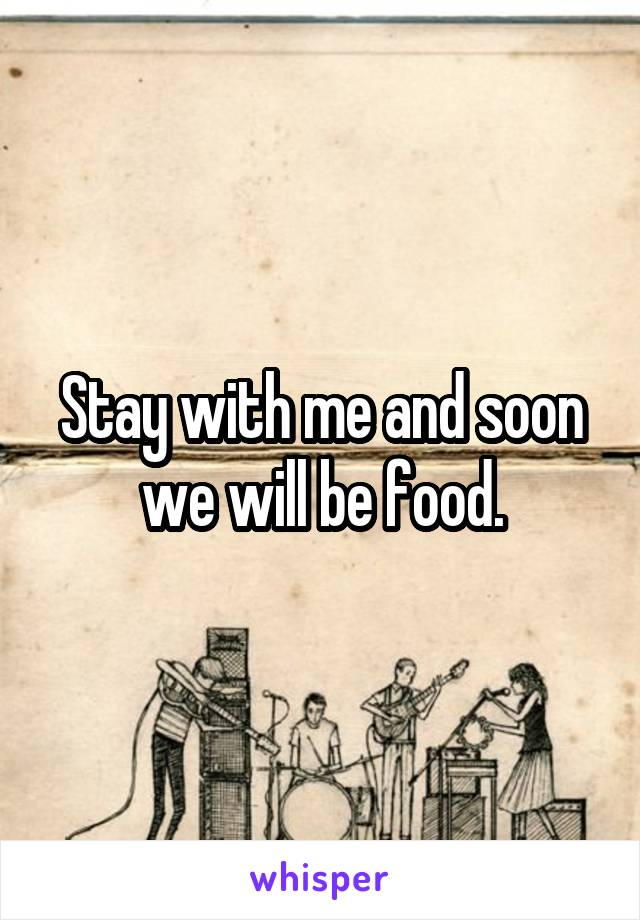 Stay with me and soon we will be food.