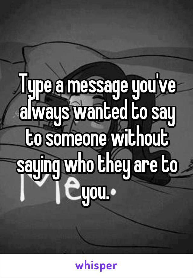 Type a message you've always wanted to say to someone without saying who they are to you.