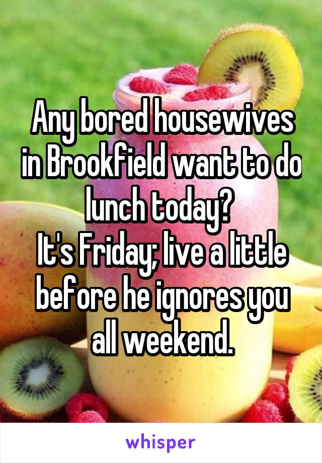 Any bored housewives in Brookfield want to do lunch today?  It's Friday; live a little before he ignores you all weekend.