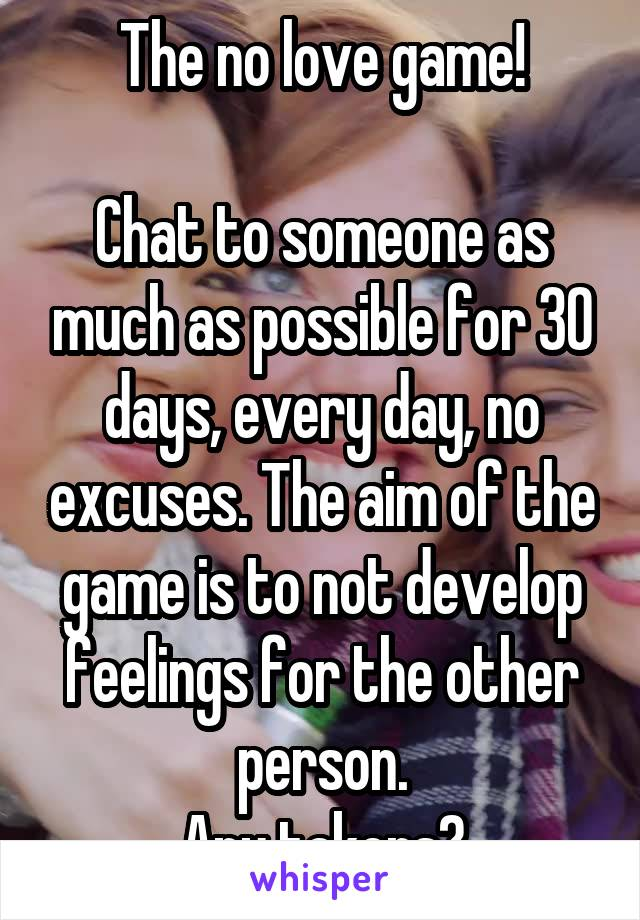 The no love game!  Chat to someone as much as possible for 30 days, every day, no excuses. The aim of the game is to not develop feelings for the other person. Any takers?